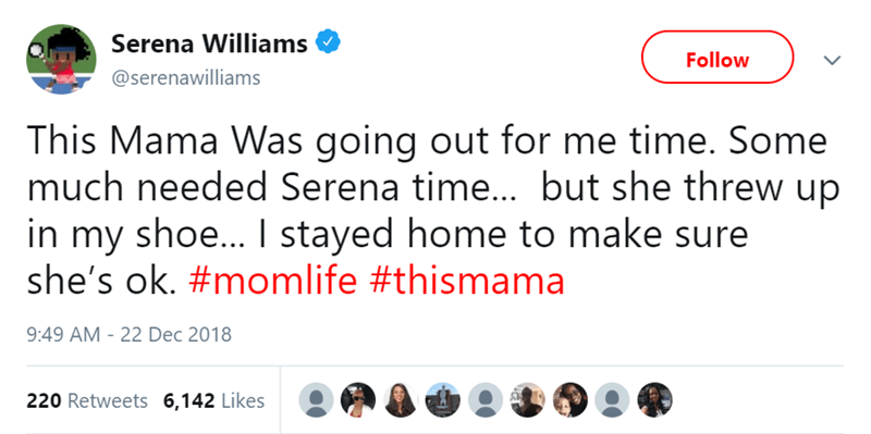 Text - Serena Williams Follow @serenawilliams This Mama Was going out for me time. Some much needed Serena time... but she threw up in my shoe... I stayed home to make sure she's ok. #momlife #thismama 9:49 AM 22 Dec 2018 220 Retweets 6,142 Likes