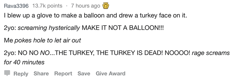 Text - Rava3396 13.7k points 7 hours ago I blew up a glove to make a balloon and drew a turkey face on it. 2yo: screaming hysterically MAKE IT NOT A BALLOON!!! Me pokes hole to let air out 2yo: NO NO NO...THE TURKEY, THE TURKEY IS DEAD! NOOOO! rage screams for 40 minutes Reply Share Report Save Give Award