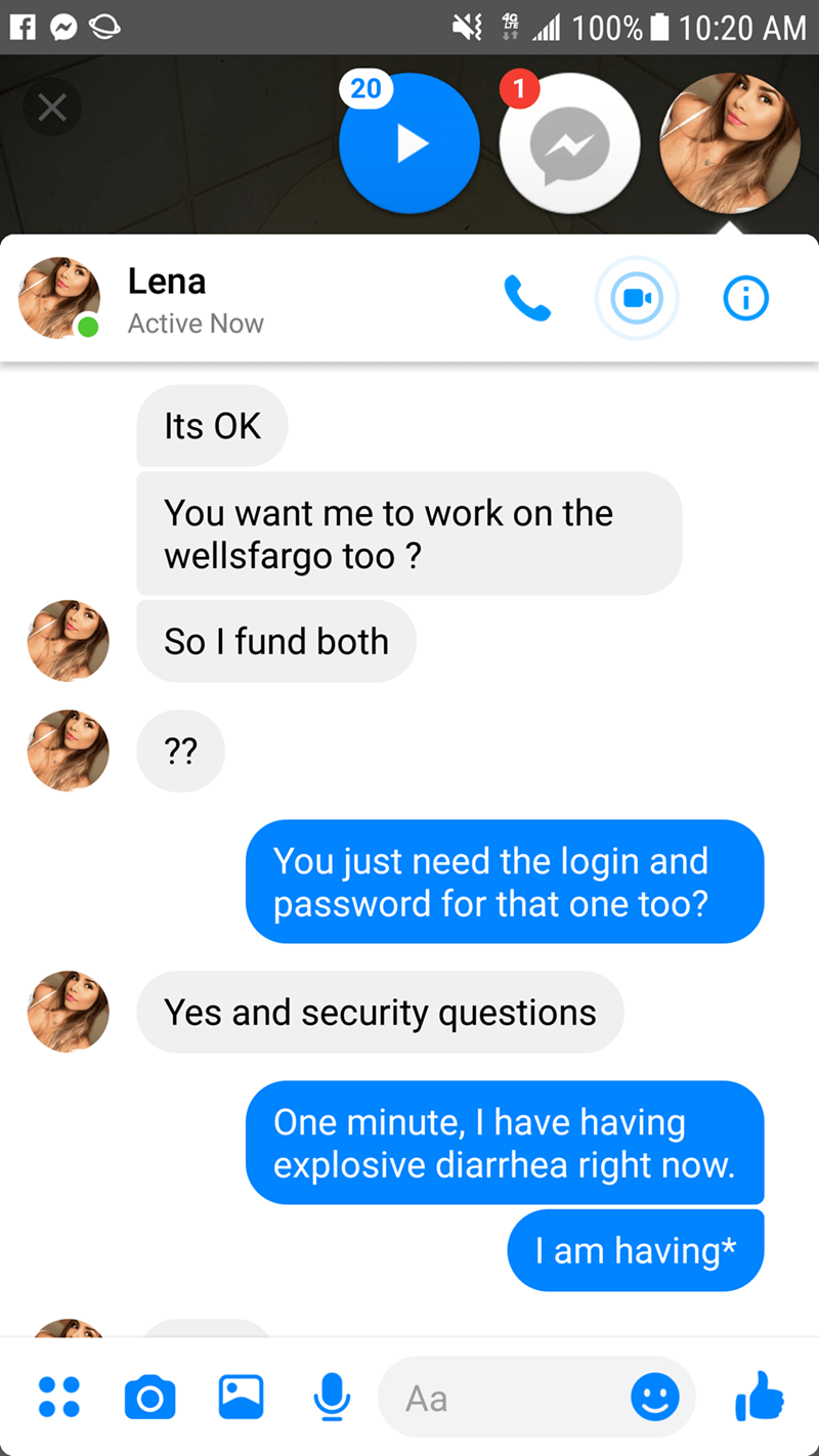 Text - 9 100% 10:20 AM 20 1 X Lena Active Now Its OK You want me to work on the wellsfargo too ? So I fund both ?? You just need the login and password for that one too? Yes and security questions One minute, I have having explosive diarrhea right now. I am having* Aa 22