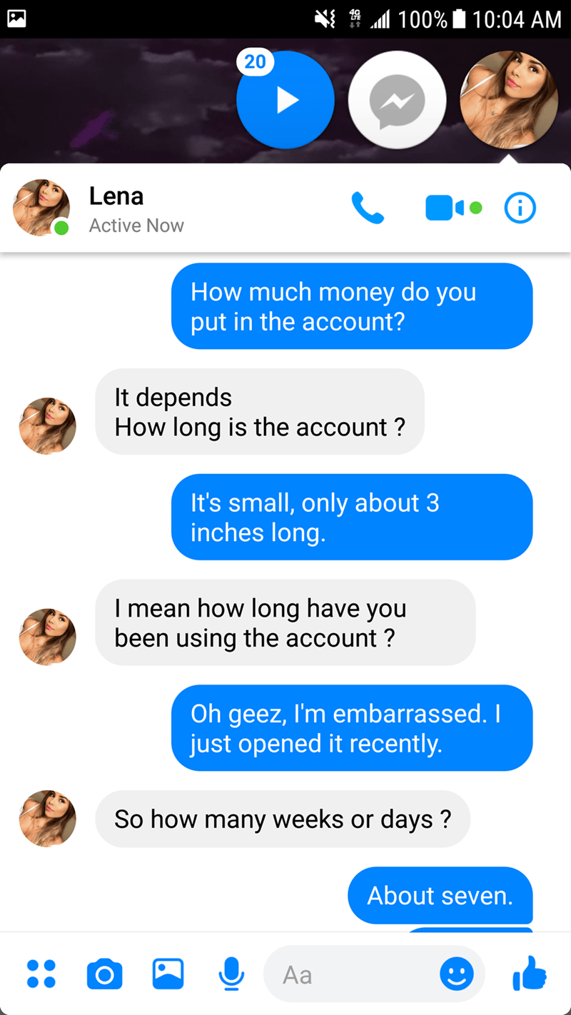 Text - 4 100% 10:04 AM 20 Lena Active Now How much money do you put in the account? It depends How long is the account? It's small, only about 3 inches long. I mean how long have you been using the account? Oh geez, I'm embarrassed. just opened it recently. So how many weeks or days? About seven. Aa