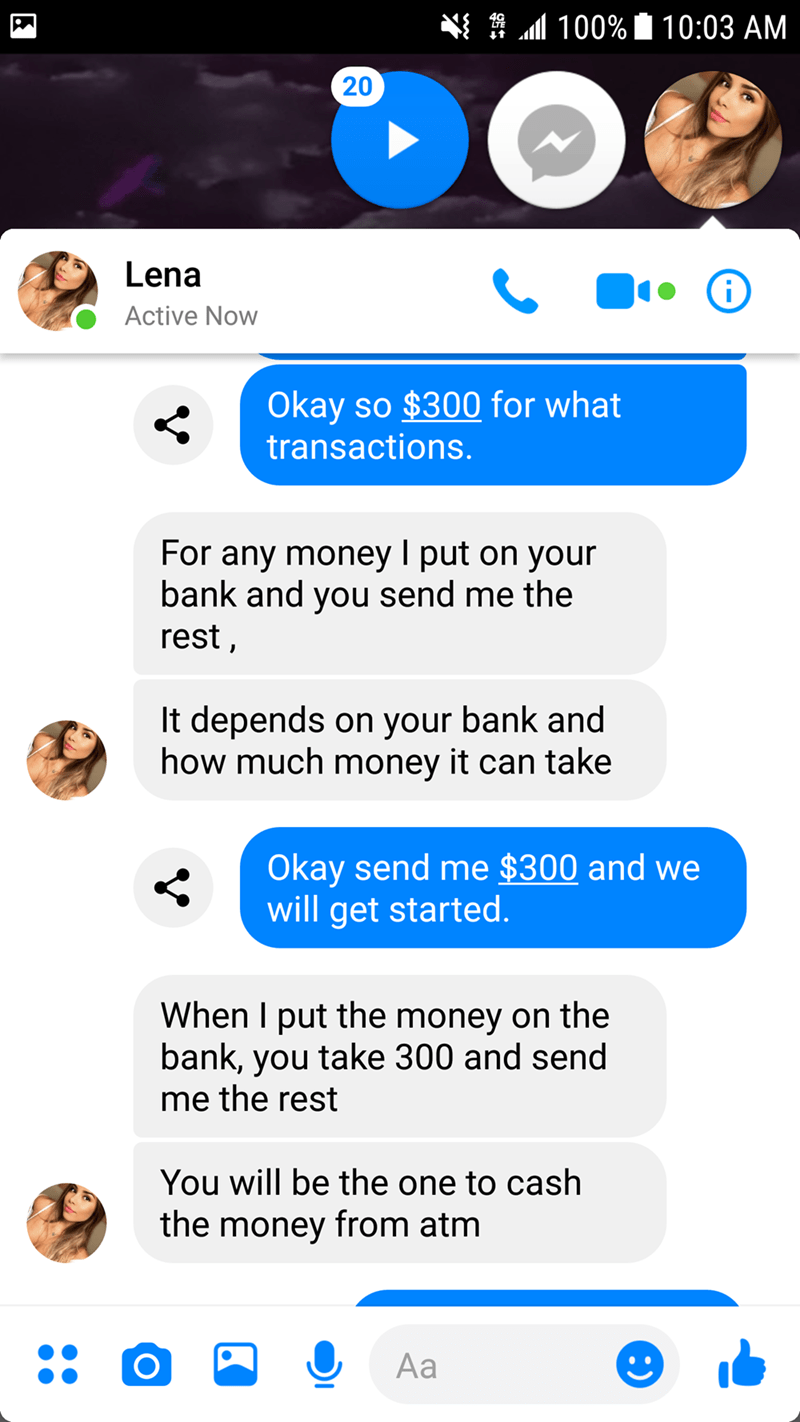 Text - 100% 10:03 AM 20 Lena Active Now Okay so $300 for what transactions. For any money put on your bank and you send me the rest, It depends on your bank and how much money it can take Okay send me $300 and we will get started. When I put the money on the bank, you take 300 and send me the rest You will be the one to cash the money from atm Aa