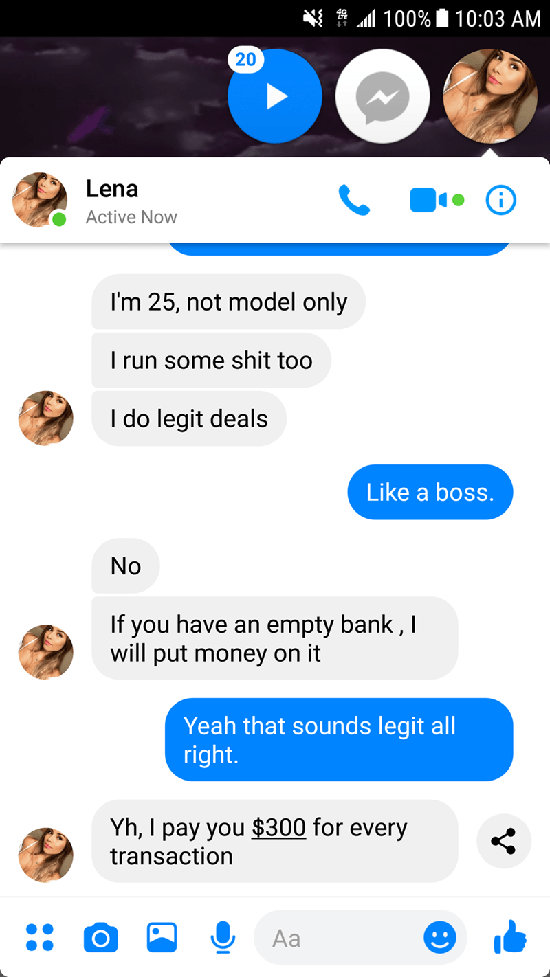 Text - l100% 10:03 AM 20 Lena Active Now I'm 25, not model only Trun some shit too I do legit deals Like a boss. No If you have an empty bank, I will put money on it Yeah that sounds legit all right. Yh, I pay you $300 for every transaction Aa