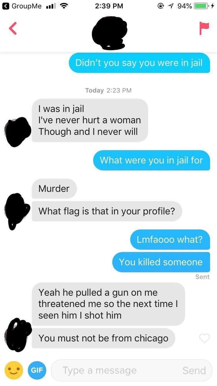 tinder messages Didn't you say you were in jail Today 2:23 PM I was in jail I've never hurt a woman Though and I never will What were you in jail for Murder What flag is that in your profile? Lmfaooo what? You killed someone Sent Yeah he pulled a gun on me threatened me so the next timeI seen him I shot him You must not be from chicago Type Send GIF a r message