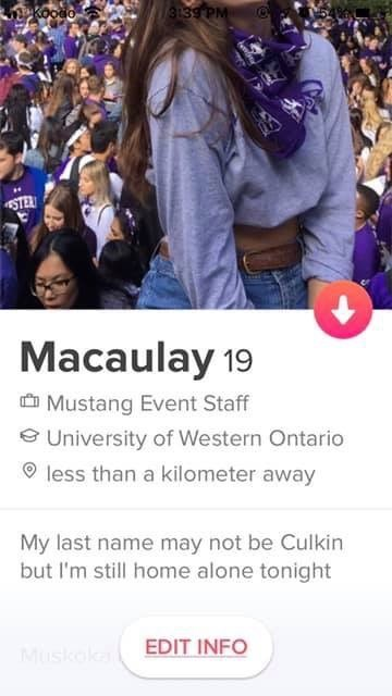 tinder messages People - 3139 PM STER Macaulay 19 Mustang Event Staff eUniversity of Western Ontario less than a kilometer away My last name may not be Culkin but I'm still home alone tonight EDIT INFO Muskal