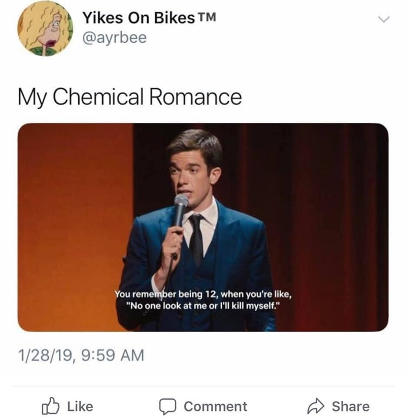 "Text - Yikes On Bikes TM @ayrbee My Chemical Romance You remember being 12, when you're like, ""No one look at me or I'll kill myself."" 1/28/19, 9:59 AM Like Share Comment"