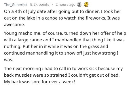 Text - The_Superfist 5.2k points 2 hours ago On a 4th of July date after going out to dinner, I took her out on the lake in a canoe to watch the fireworks. It was awesome. Young macho me, of course, turned down her offer of help with a large canoe and I manhandled that thing like it was nothing. Put her in it while it was on the grass and continued manhandling it to show off just how strong I was. The next morning i had to call in to work sick because my back muscles were so strained I couldn't