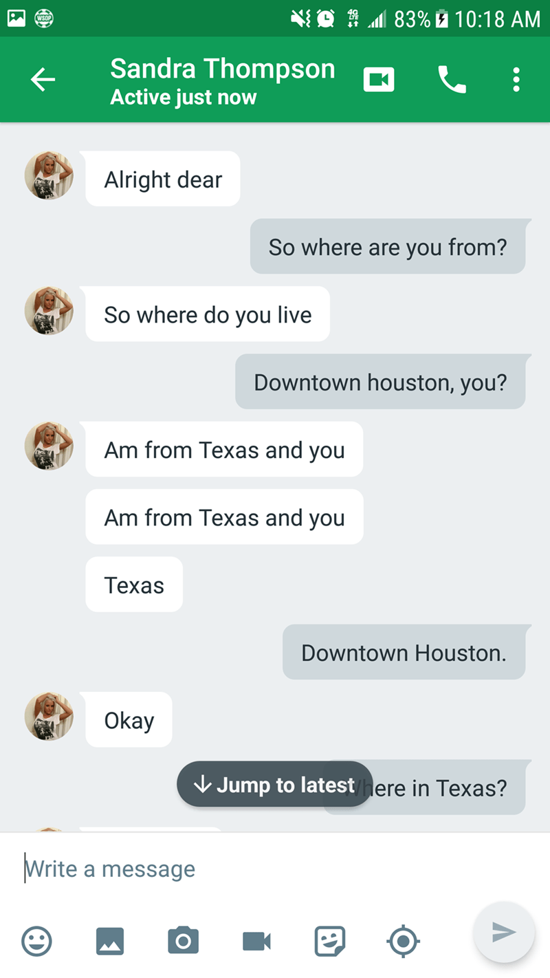 Text - 83% 10:18 AM WSOP Sandra Thompson Active just now Alright dear So where are you from? So where do you live Downtown houston, you? Am from Texas and you Am from Texas and you Техas Downtown Houston. Okay Jump to latest here in Texas? Write a message K O