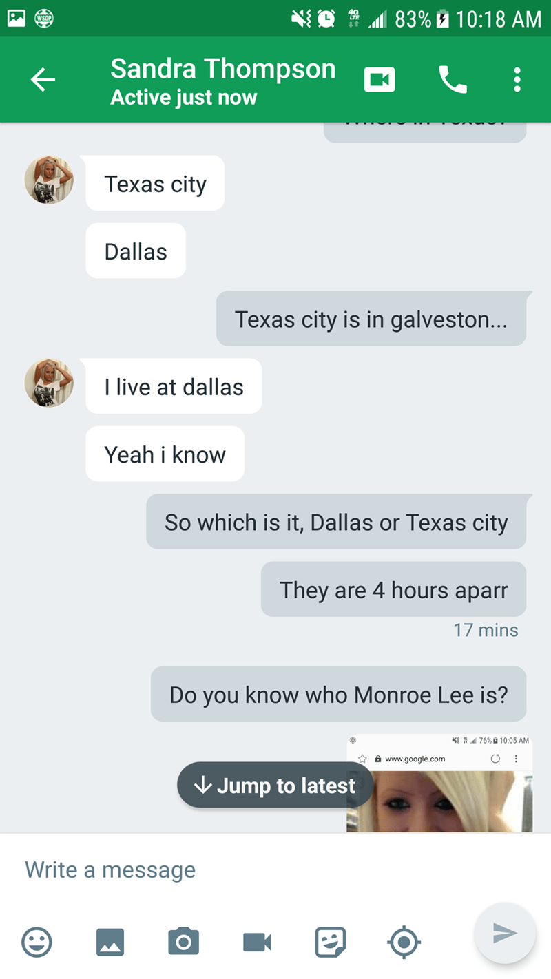 Text - 83% 10:18 AM WSOP Sandra Thompson Active just now Texas city Dallas Texas city is in galveston... I live at dallas Yeah i know So which is it, Dallas or Texas city They are 4 hours aparr 17 mins Do you know who Monroe Lee is? 76% 10:05 AM www.google.com Jump to latest Write a message O