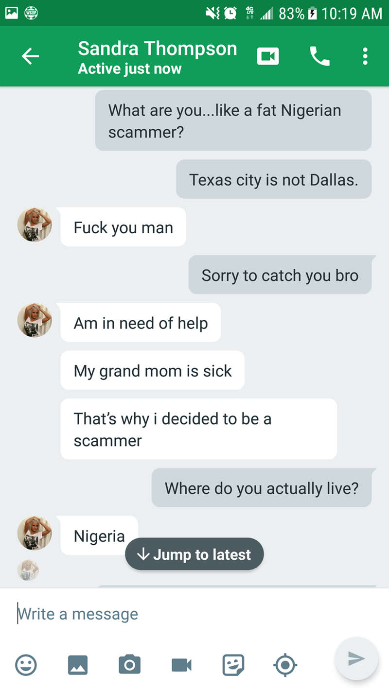 Text - 83% 10:19 AM WSOP Sandra Thompson Active just now What are you... like a fat Nigerian scammer? Texas city is n ot Dallas. Fuck you man Sorry to catch you bro Am in need of help My grand mom is sick That's why i decided to be a scammer Where do you actually live? Nigeria Jump to latest Write a message K