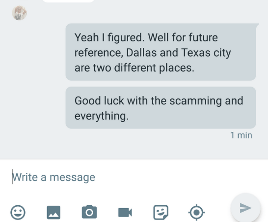 Text - Yeah I figured. Well for future reference, Dallas and Texas city are two different places. Good luck with the scamming and everything. 1 min Write a message O