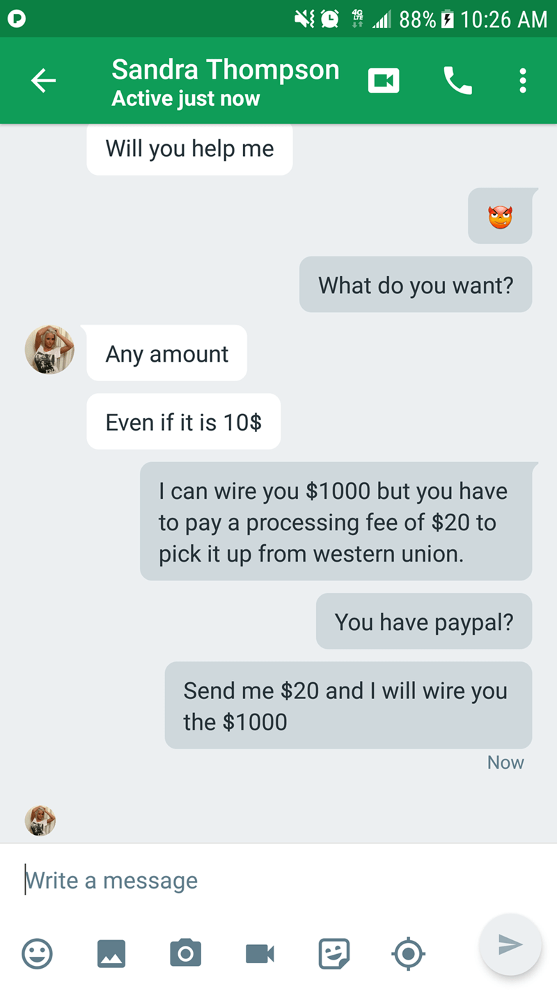 Text - 88% 10:26 AM Sandra Thompson Active just now Will you help me What do you want? Any amount Even if it is 1O$ I can wire you $1000 but you have to pay a processing fee of $20 to pick it up from western union. You have paypal? Send me $20 and I will wire you the $1000 Now Write a message K