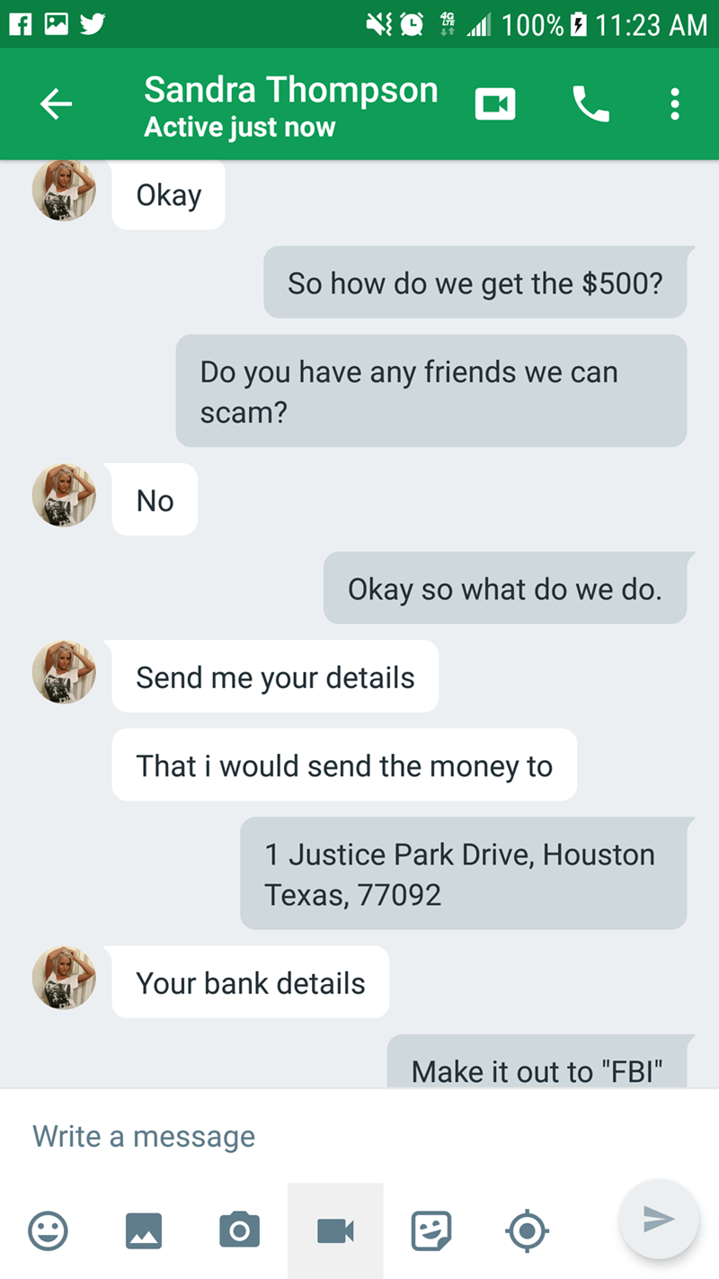 """Text - 100% 11:23 AM Sandra Thompson Active just now Okay So how do we get the $500? Do you have any friends we can scam? No Okay so what do we do. Send me your details That i would send the money to 1 Justice Park Drive, Houston Texas, 77092 Your bank details Make it out to """"FBI"""" Write a message"""