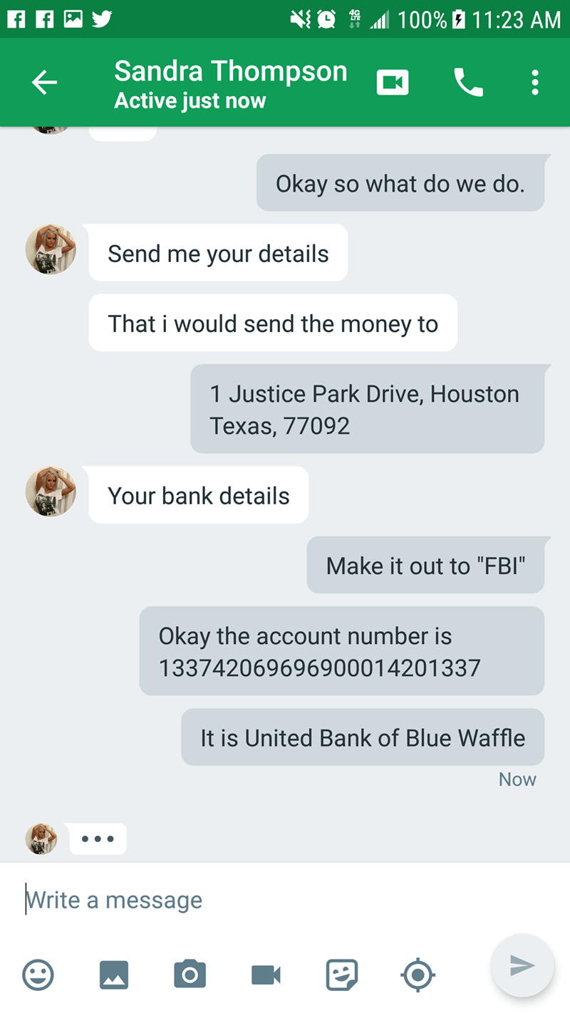 """Text - 100% 11:23 AM Sandra Thompson Active just now Okay so what do we do. Send me your details That i would send the money to 1 Justice Park Drive, Houston Texas, 77092 Your bank details Make it out to """"FBI"""" Okay the account number is 13374206969690001 4201337 It is United Bank of Blue Waffle Now Write a message K"""