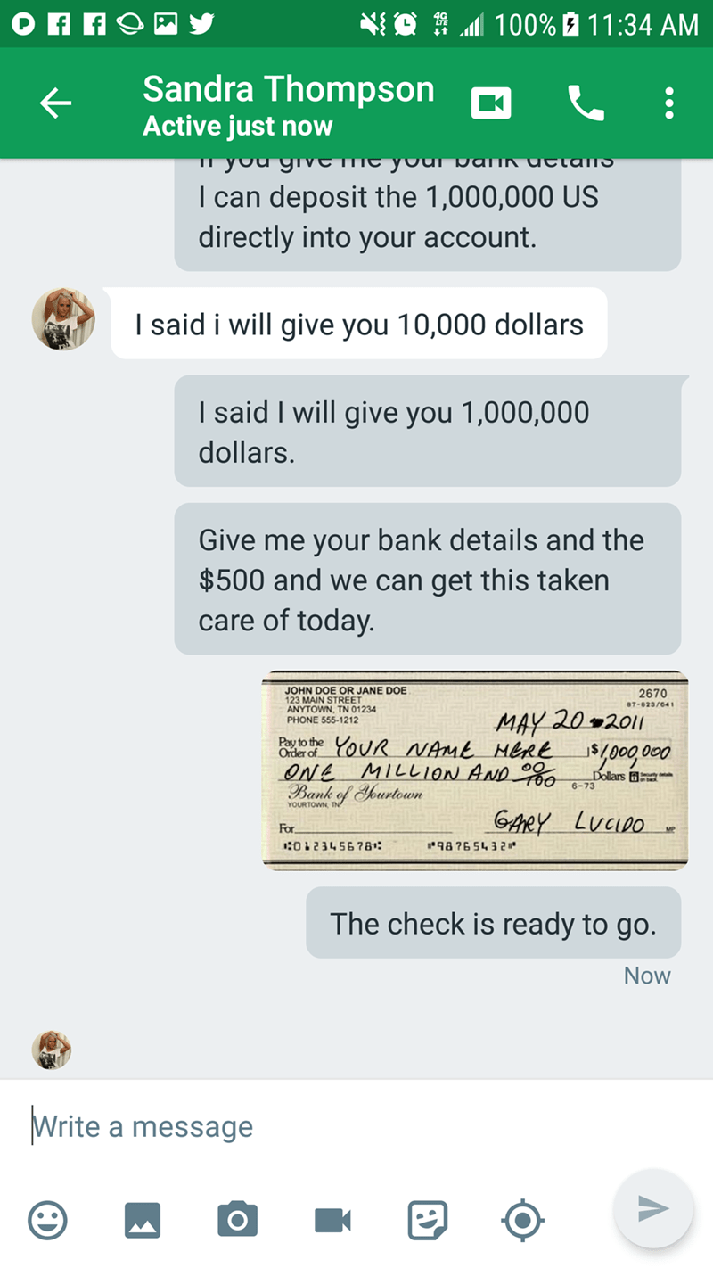 Text - 100% 11:34 AM Sandra Thompson Active just now you grveme paik uctans I can deposit the 1,000,000 US directly into your account. I said i will give you 10,000 dollars I said I will give you 1,000,000 dollars. Give me your bank details and the $500 and we can get this taken care of today. JOHN DOE OR JANE DOE 123 MAIN STREET ANYTOWN, TN 01234 PHONE 555-1212 2670 87-023/641 MAY 20 2011 Poy to the YouR NAME HERE j$/000 000 Order of OnE MILL10N AND Bank of Yourtown Dollars 6-73 YOURTOWN GAreY
