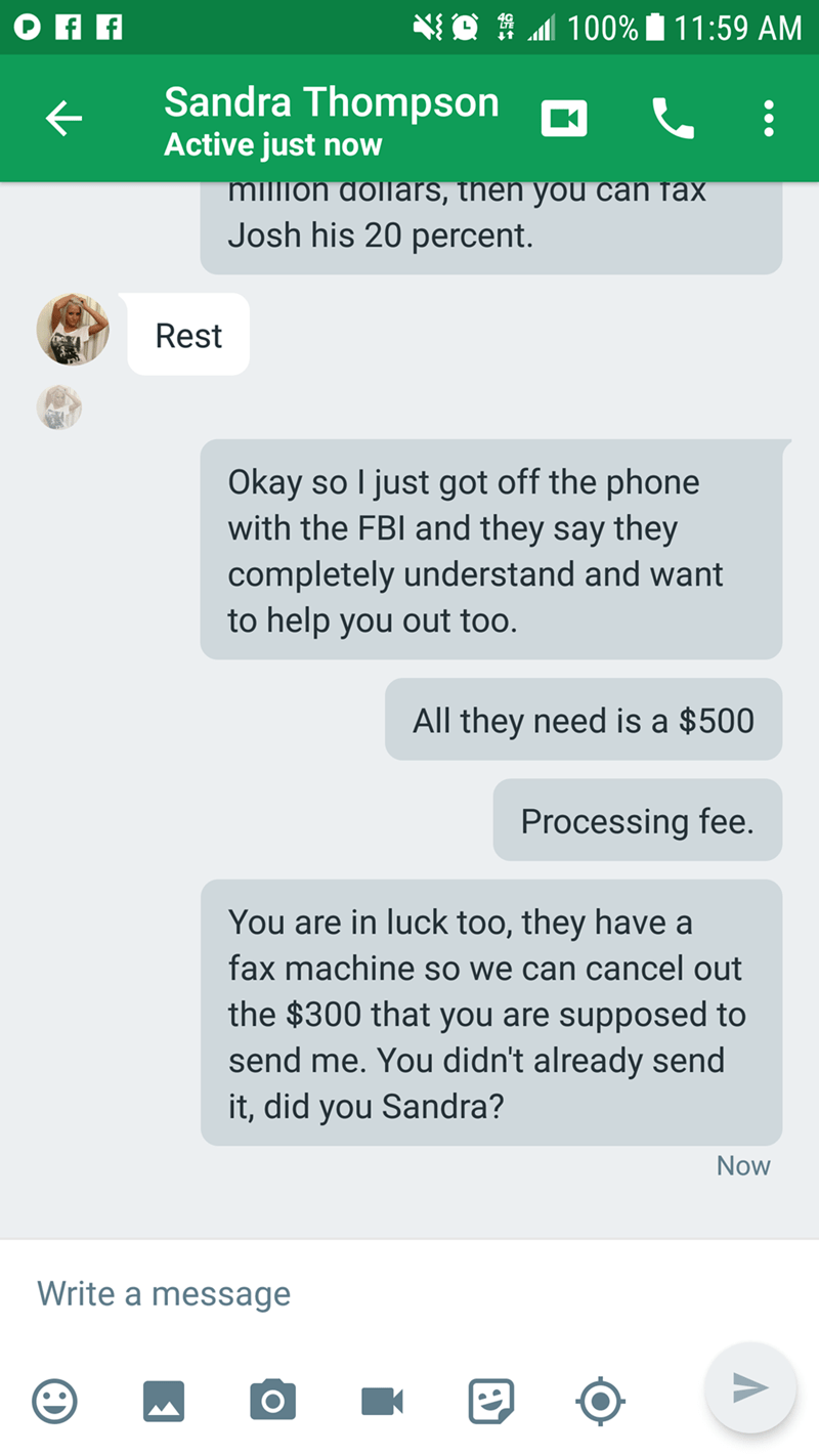 Text - 100% 11:59 AM Sandra Thompson K Active just now million dollars, then you can fax Josh his 20 percent. Rest Okay so I just got off the phone with the FBI and they say they completely understand and want to help you out too. All they need is a $500 Processing fee. You are in luck too, they have a fax machine so we can cancel out the $300 that you are supposed to send me. You didn't already send it, did you Sandra? Now Write a message K O