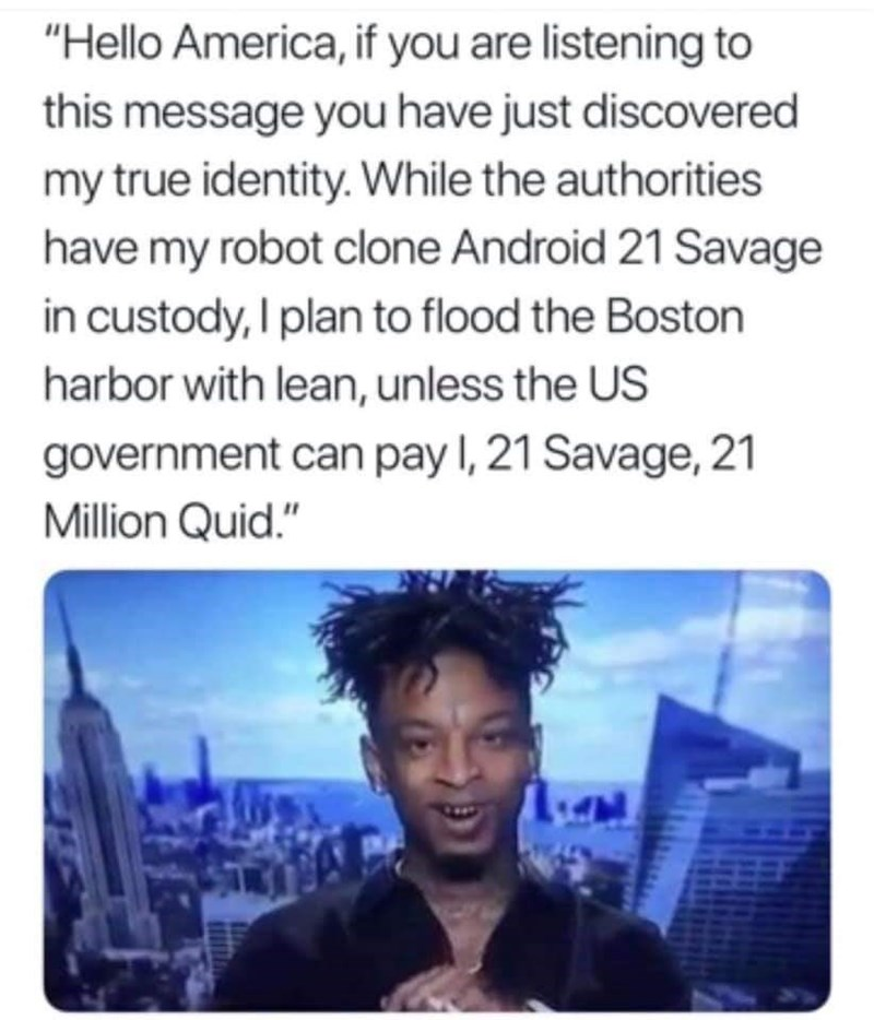 """british savage 21 - Text - """"Hello America, if you are listening to this message you have just discovered my true identity. While the authorities have my robot clone Android 21 Savage in custody, I plan to flood the Boston harbor with lean, unless the US government can pay I, 21 Savage, 21 Million Quid."""""""