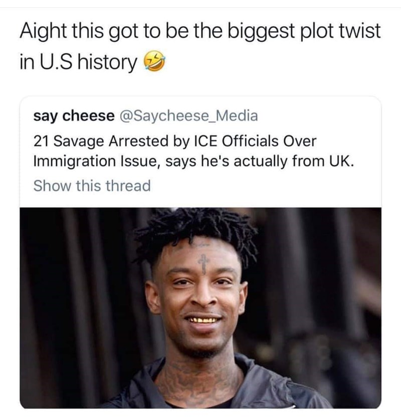 """Caption that reads, """"Aight this got to be the biggest plot twist in US history"""" above headline that reads, """"21 Savage arrested by ICE officials over immigration issue, says he's actually from UK"""""""