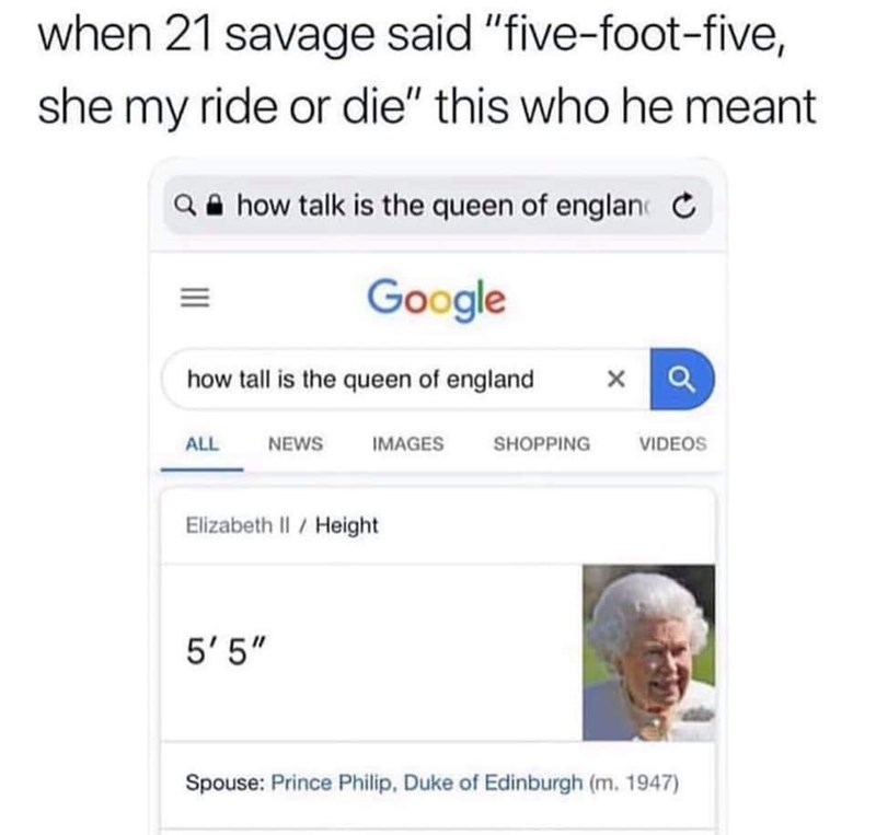 "Caption that reads, ""When 21 Savage said 'five-foot-five, she my ride or die' this who he meant"" above a Google image search of the Queen of England, who is shown to be 5'5"""