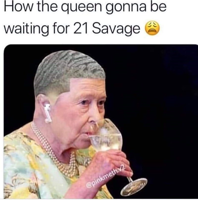 Text - How the queen gonna be waiting for 21 Savage @pinkmeth.