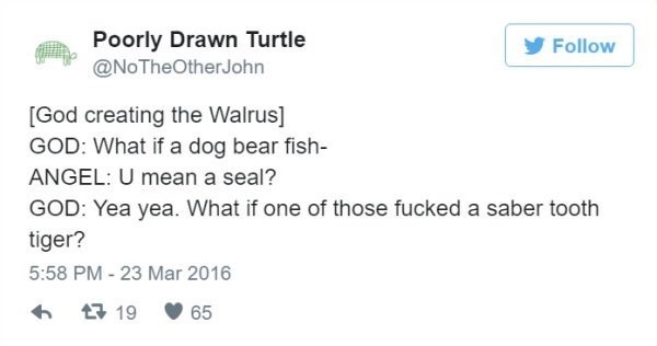 Text - Poorly Drawn Turtle @NoTheOtherJohn Follow [God creating the Walrus] GOD: What if a dog bear fish- ANGEL: U mean a seal? GOD: Yea yea. What if one of those fucked a saber tooth tiger? 5:58 PM-23 Mar 2016 1 19 65