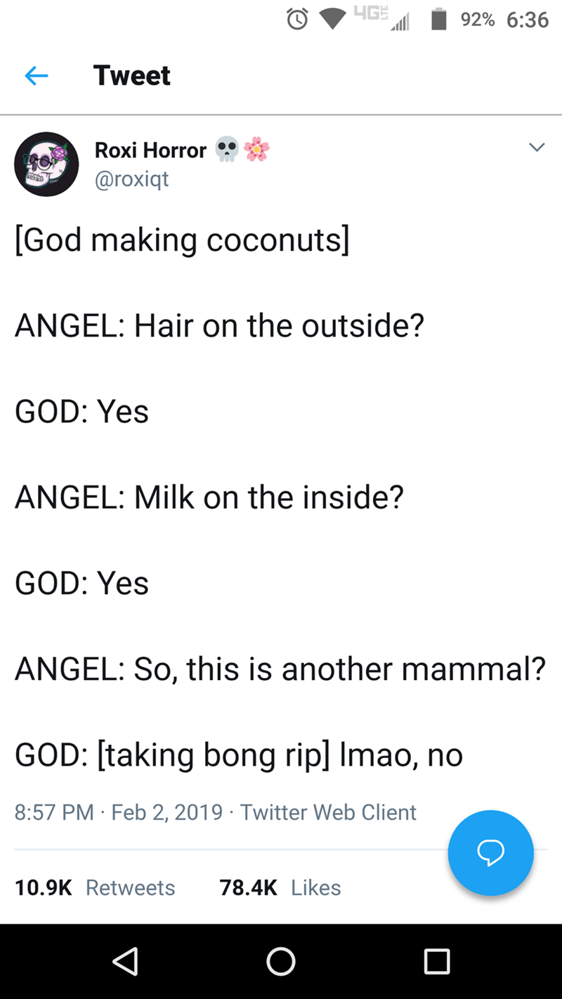 twitter post about god [God making coconuts] ANGEL: Hair on the outside? GOD: Yes ANGEL: Milk on the inside? GOD: Yes ANGEL: So, this is another mammal? GOD: [taking bong rip] Imao, no