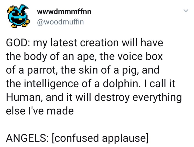twitter post about god GOD: my latest creation will have the body of an ape, the voice box of a parrot, the skin of a pig, and the intelligence of a dolphin. I call it Human, and it will destroy everything else I've made ANGELS: [confused applause]