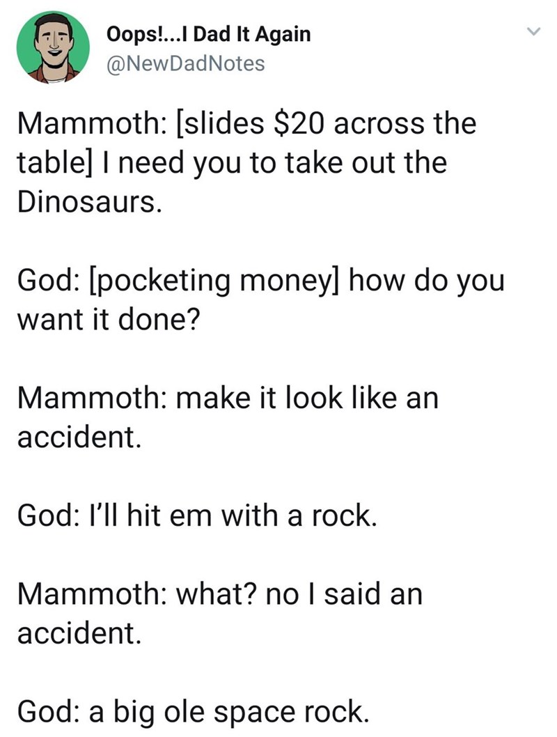 twitter post about god Mammoth: [slides $20 across the table] I need you to take out the Dinosaurs. God: [pocketing moneyl how do you want it done? Mammoth: make it look like an accident God: I'll hit em with a rock. Mammoth: what? no I said an accident God: a big ole space rock