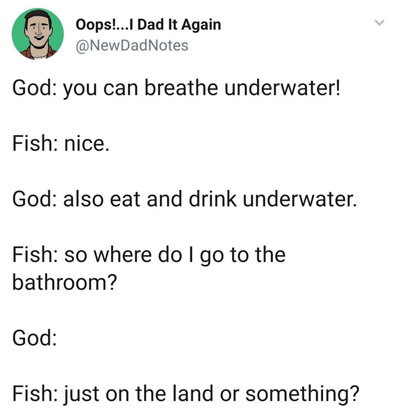 twitter post about god God: you can breathe underwater! Fish: nice. God: also eat and drink underwater. Fish: so where do I go to the bathroom? God: Fish: just on the land or something?