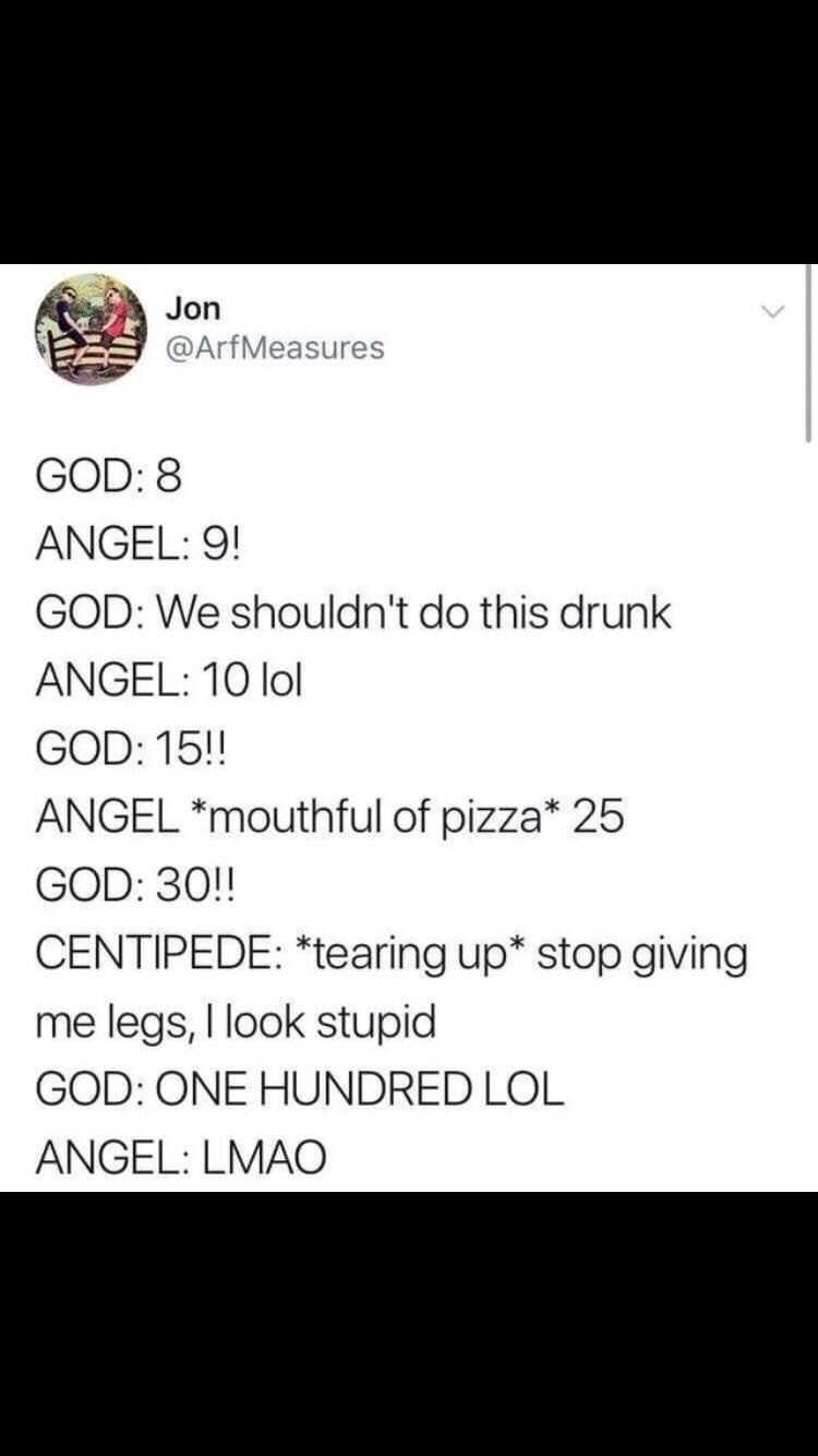 twitter post about god GOD: 8 ANGEL: 9! GOD: We shouldn't do this drunk ANGEL: 10 lol GOD: 15!! ANGEL *mouthful of pizza* 25 GOD: 30!! CENTIPEDE: *tearing up* stop giving me legs, I look stupid GOD: ONE HUNDRED LOL ANGEL: LMAO