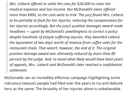Text - Mrs. Liebeck offered to settle the case for $20,000 to cover her medical expenses and lost income. But McDonald's never offered more than $800, so the case went to trial. The jury found Mrs. Liebeck to be partially at fault for her injuries, reducing the compensation for her injuries accordingly. But the jury's punitive damages award made headlines upset by McDonald's unwillingness to correct a policy despite hundreds of people suffering injuries, they awarded Liebeck the equivalent of tw