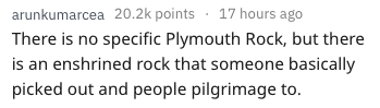 Text - 17 hours ago arunkumarcea 20.2k points There is no specific Plymouth Rock, but there is an enshrined rock that someone basically picked out and people pilgrimage to.