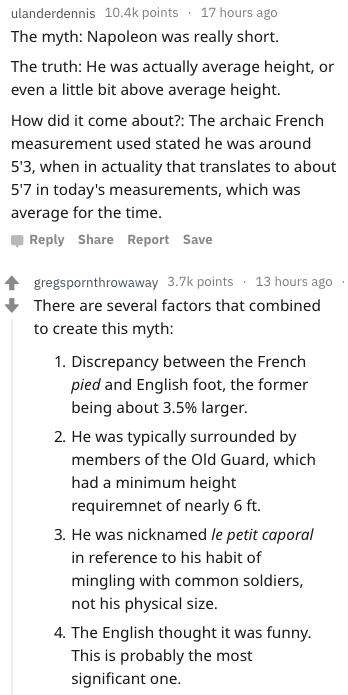 Text - 17 hours ago ulanderdennis 10.4k points The myth: Napoleon really short was The truth: He was actually average height, even a little bit above average height or How did it come about?: The archaic French measurement used stated he was around 53, when in actuality that translates to about 57 in today's measurements, which was average for the time Reply Share Report Save gregspornthrowaway 3.7k points 13 hours ago There are several factors that combined to create this myth: 1. Discrepancy b