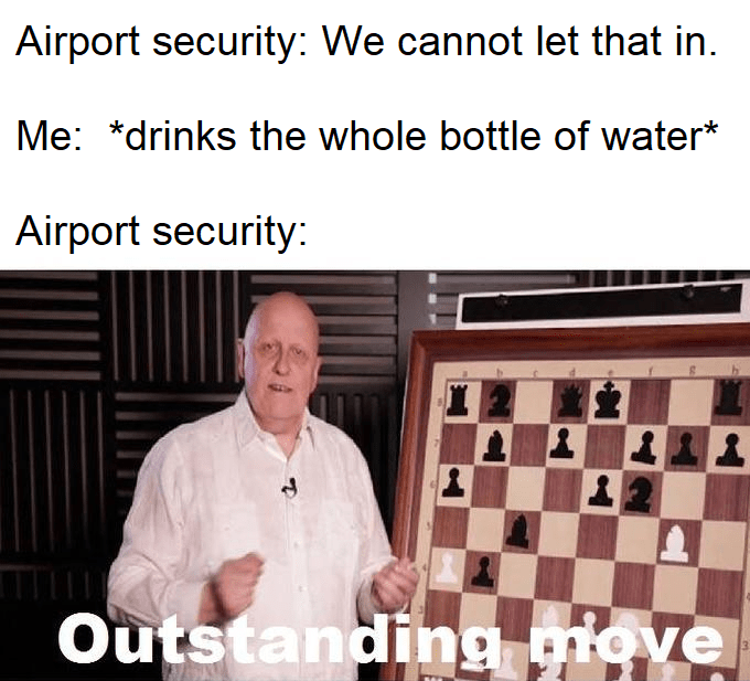 """Caption that reads, """"Airport security: we cannot let that in; Me: *drinks the whole bottle of water;* Airport security: ..."""" above a pic of a guy playing chess saying, """"Outstanding move"""""""