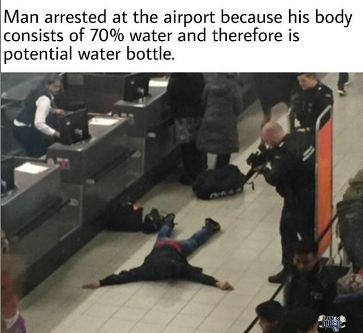 """Caption that reads, """"Man arrested at the airport because his body consists of 70% water and therefore is potential water bottle"""" above a pic of a guy passed out on the floor in an airport"""
