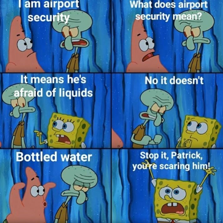 tsa meme - Cartoon - am airport What does airport security mean? security It means he's No it doesn't afraid of liquids Stop it,Patrick, youre scaring him! Bottled water