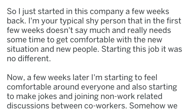 Text - So I just started in this company a few weeks back. I'm your typical shy person that in the first few weeks doesn't say much and really needs some time to get comfortable with the new situation and new people. Starting this job it was no different. Now, a few weeks later I'm starting to feel comfortable around everyone and also starting to make jokes and joining non-work related discussions between co-workers. Somehow we