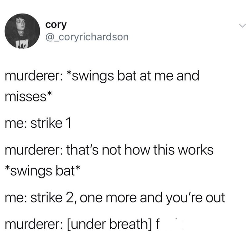 Text - cory @_Coryrichardson murderer: *swings bat at me and misses* me: strike 1 murderer: that's not how this works swings bat* me: strike 2, one more and you're out murderer: [under breath] f