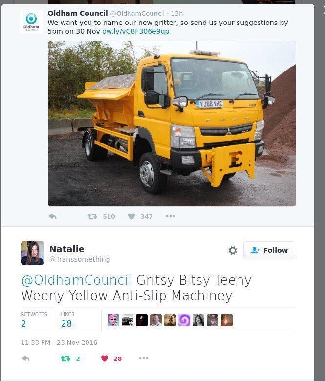 Vehicle - Oldham Council @oldhamCouncil 13h We want you to name our new gritter, so send us your suggestions by 5pm on 30 Nov ow.ly/vC8F306e9qp Oldham Counci Y J66 VHC 510 347 Natalie Transsomething Follow @OldhamCouncil Gritsy Bitsy Teeny Weeny Yellow Anti-Slip Machiney LIKES RETWEETS wor 2 28 11:33 PM 23 Nov 2016 t 2 28