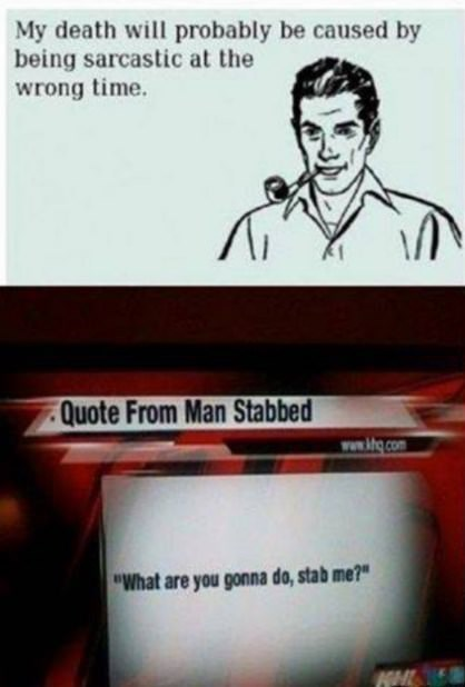 "Text - My death will probably be caused by being sarcastic at the wrong time. Quote From Man Stabbed www.ktg.com ""What are you gonna do, stab me?"""