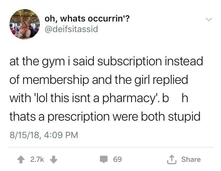 Text - oh, whats occurrin'? @deifsitassid at the gym i said subscription instead of membership and the girl replied with 'lol this isnt a pharmacy. b h thats a prescription were both stupid 8/15/18, 4:09 PM T, Share 2.7k 69