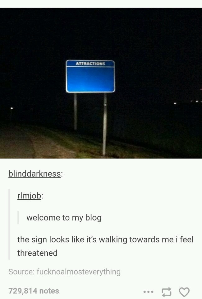 Text - ATTRACTIONS blinddarkness: rlmjob: welcome to my blog the sign looks like it's walking towards me i feel threatened Source: fucknoalmosteverything 729,814 notes