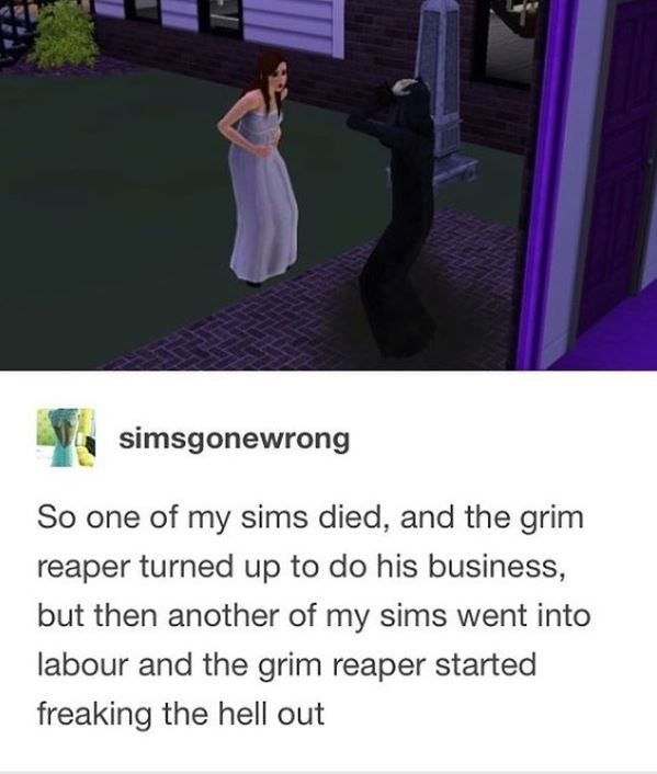Purple - simsgonewrong So one of my sims died, and the grim reaper turned up to do his business, but then another of my sims went into labour and the grim reaper started freaking the hell out