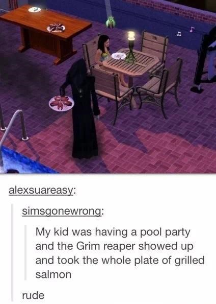 Table - alexsuareasy: simsgonewrong: My kid was having a pool party and the Grim reaper showed up and took the whole plate of grilled salmon rude