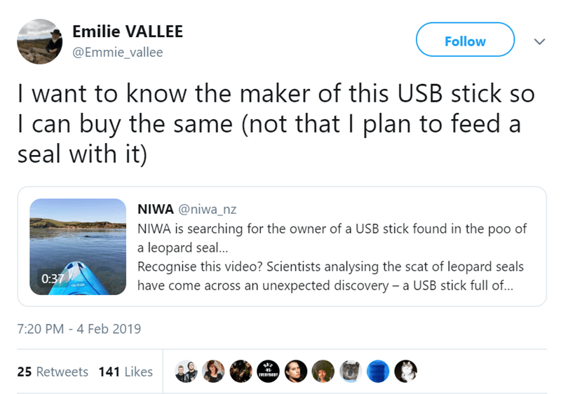 Text - Emilie VALLEE Follow @Emmie_vallee I want to know the maker of this USB stick so I can buy the same (not that I plan to feed a seal with it) NIWA @niwa_nz NIWA is searching for the owner of a USB stick found in the poo of a leopard seal... Recognise this video? Scientists analysing the scat of leopard seals have come across an unexpected discovery - a USB stick full of... 0:37 7:20 PM 4 Feb 2019 25 Retweets 141 Likes EVERYBODY