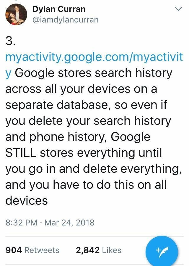 scary tweet - Text - Dylan Curran @iamdylancurran L 3 myactivity.google.com/myactivit y Google stores search history across all your devices on a separate database, so even if you delete your search history and phone history, Google STILL stores everything until you go in and delete everything and you have to do this on all devices 8:32 PM Mar 24, 2018 904 Retweets 2,842 Likes