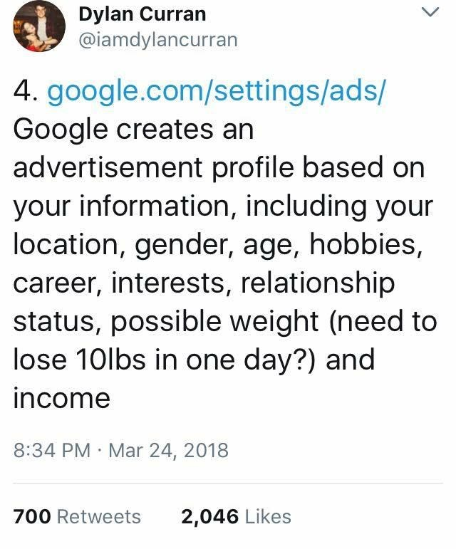 scary tweet - Text - Dylan Curran @iamdylancurran 4. google.com/settings/ads/ Google creates an advertisement profile based on your information, including your location, gender, age, hobbies, career, interests, relationship status, possible weight (need to lose 10lbs in one day?) and income 8:34 PM Mar 24, 2018 700 Retweets 2,046 Likes