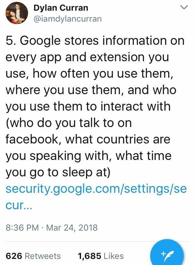 scary tweet - Text - Dylan Curran @iamdylancurran 5. Google stores information on every app and extension you use, how often you use them where you use them, and who you use them to interact with (who do you talk to on facebook, what countries are you speaking with, what time you go to sleep at) security.google.com/settings/se cur... 8:36 PM Mar 24, 2018 + 626 Retweets 1,685 Likes