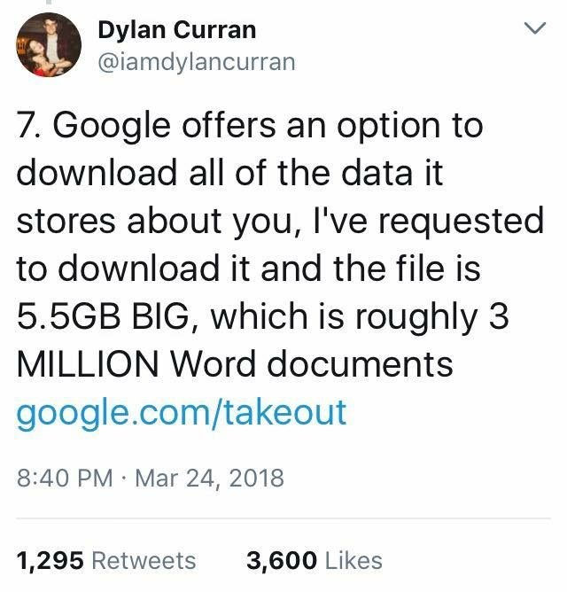 scary tweet - Text - Dylan Curran @iamdylancurran 7. Google offers an option to download all of the data it stores about you, I've requested to download it and the file is 5.5GB BIG, which is roughly 3 MILLION Word documents google.com/takeout 8:40 PM Mar 24, 2018 1,295 Retweets 3,600 Likes