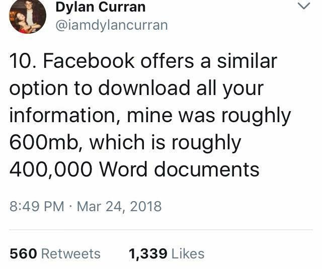 scary tweet - Text - Dylan Curran @iamdylancurran 10. Facebook offers a similar option to download all your information, mine was roughly 600mb, which is roughly 400,000 Word documents 8:49 PM Mar 24, 2018 1,339 Likes 560 Retweets