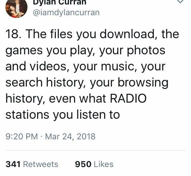 scary tweet - Text - Dylan @iamdylancurran 18. The files you download, the games you play, your photos and videos, your music, your search history, your browsing history, even what RADIO stations you listen to 9:20 PM Mar 24, 2018 341 Retweets 950 Likes
